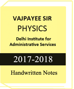 PHYSICS HANDWRITTEN NOTES BY VAJPAYEE SIR (Physics Handwritten Notes by Vajpyee Sir Delhi Institute for civil Services)